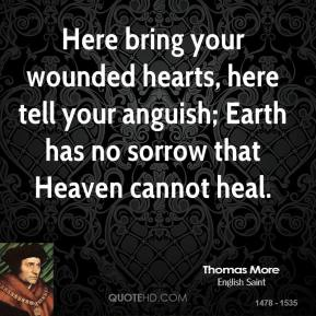 Thomas More - Here bring your wounded hearts, here tell your anguish; Earth has no sorrow that Heaven cannot heal.