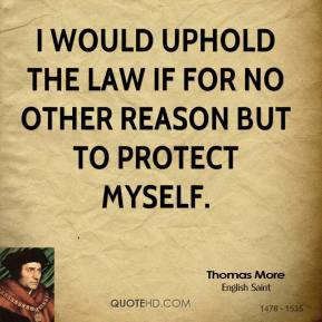 Thomas More - I would uphold the law if for no other reason but to protect myself.