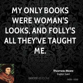 Thomas More - My only books were woman's looks, and folly's all they've taught me.