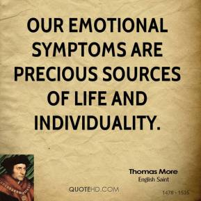 Thomas More - Our emotional symptoms are precious sources of life and individuality.