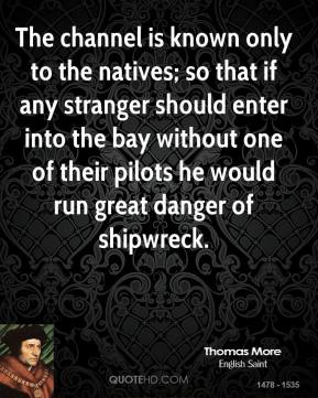 Thomas More - The channel is known only to the natives; so that if any stranger should enter into the bay without one of their pilots he would run great danger of shipwreck.