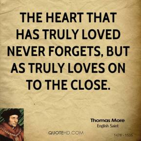 Thomas More - The heart that has truly loved never forgets, But as truly loves on to the close.