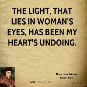 Thomas More - The light, that lies In woman's eyes, Has been my heart's undoing.