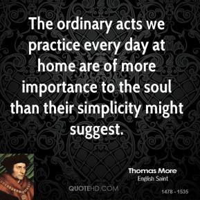 Thomas More - The ordinary acts we practice every day at home are of more importance to the soul than their simplicity might suggest.