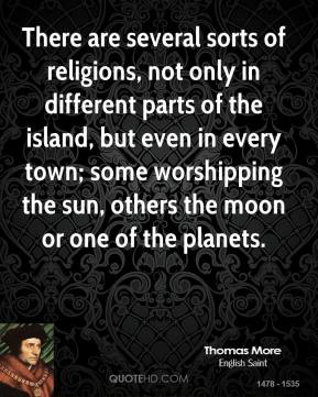 Thomas More - There are several sorts of religions, not only in different parts of the island, but even in every town; some worshipping the sun, others the moon or one of the planets.