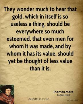 Thomas More - They wonder much to hear that gold, which in itself is so useless a thing, should be everywhere so much esteemed, that even men for whom it was made, and by whom it has its value, should yet be thought of less value than it is.