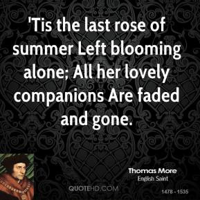 'Tis the last rose of summer Left blooming alone; All her lovely companions Are faded and gone.