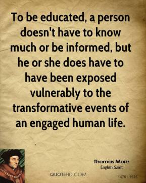 To be educated, a person doesn't have to know much or be informed, but he or she does have to have been exposed vulnerably to the transformative events of an engaged human life.