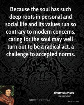 Because the soul has such deep roots in personal and social life and its values run so contrary to modern concerns, caring for the soul may well turn out to be a radical act, a challenge to accepted norms.