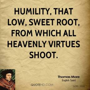 Humility, that low, sweet root, From which all heavenly virtues shoot.