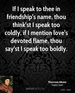 If I speak to thee in friendship's name, thou think'st I speak too coldly, if I mention love's devoted flame, thou say'st I speak too boldly.