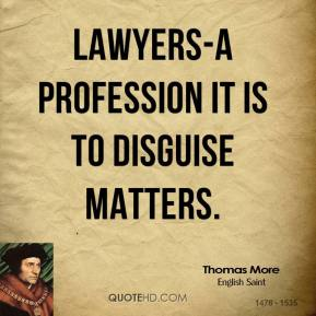 Thomas More  - Lawyers-a profession it is to disguise matters.