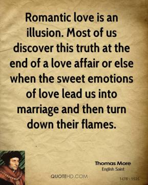Romantic love is an illusion. Most of us discover this truth at the end of a love affair or else when the sweet emotions of love lead us into marriage and then turn down their flames.