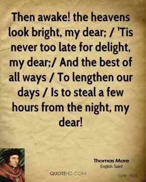 Thomas More  - Then awake! the heavens look bright, my dear; / 'Tis never too late for delight, my dear;/ And the best of all ways / To lengthen our days / Is to steal a few hours from the night, my dear!