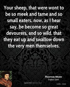 Thomas More  - Your sheep, that were wont to be so meek and tame and so small eaters, now, as I hear say, be become so great devourers, and so wild, that they eat up and swallow down the very men themselves.