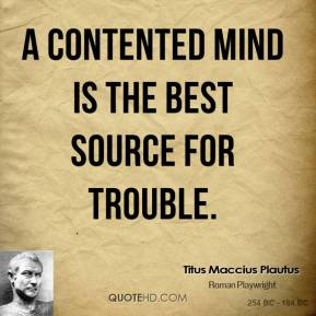 Titus Maccius Plautus - A contented mind is the best source for trouble.