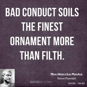 Bad conduct soils the finest ornament more than filth.