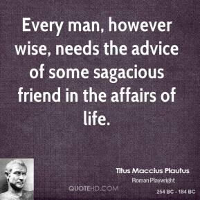 Every man, however wise, needs the advice of some sagacious friend in the affairs of life.