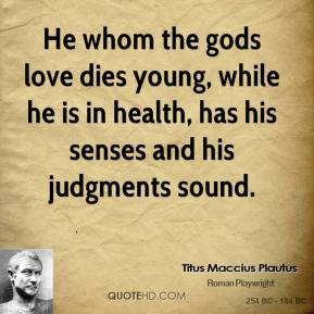 Titus Maccius Plautus - He whom the gods love dies young, while he is in health, has his senses and his judgments sound.