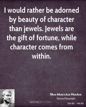 Titus Maccius Plautus - I would rather be adorned by beauty of character than jewels. Jewels are the gift of fortune, while character comes from within.