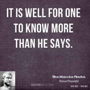 Titus Maccius Plautus - It is well for one to know more than he says.
