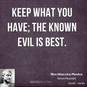 Keep what you have; the known evil is best.