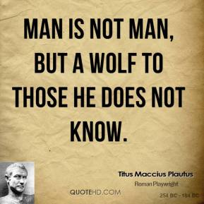 Man is not man, but a wolf to those he does not know.