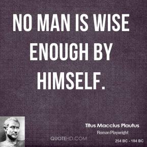 No man is wise enough by himself.