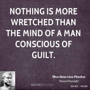 Titus Maccius Plautus - Nothing is more wretched than the mind of a man conscious of guilt.
