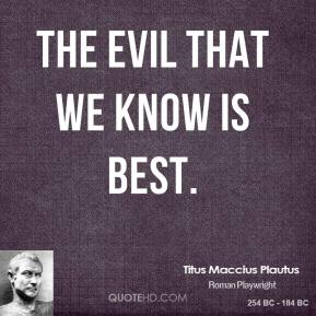The evil that we know is best.