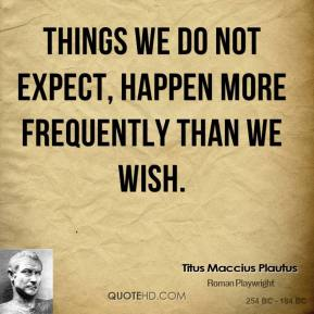 Things we do not expect, happen more frequently than we wish.