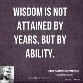 Titus Maccius Plautus - Wisdom is not attained by years, but by ability.