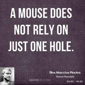 Titus Maccius Plautus  - A mouse does not rely on just one hole.