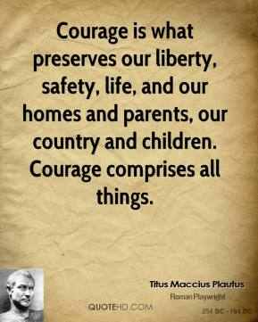 Titus Maccius Plautus  - Courage is what preserves our liberty, safety, life, and our homes and parents, our country and children. Courage comprises all things.
