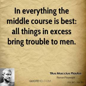 Titus Maccius Plautus  - In everything the middle course is best: all things in excess bring trouble to men.
