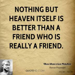 Titus Maccius Plautus  - Nothing but heaven itself is better than a friend who is really a friend.