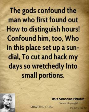 The gods confound the man who first found out How to distinguish hours! Confound him, too, Who in this place set up a sun-dial, To cut and hack my days so wretchedly Into small portions.