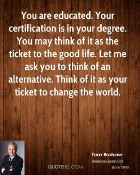 Tom Brokaw - You are educated. Your certification is in your degree. You may think of it as the ticket to the good life. Let me ask you to think of an alternative. Think of it as your ticket to change the world.