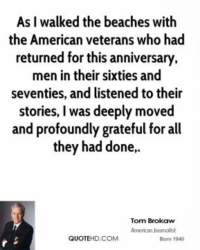 As I walked the beaches with the American veterans who had returned for this anniversary, men in their sixties and seventies, and listened to their stories, I was deeply moved and profoundly grateful for all they had done.