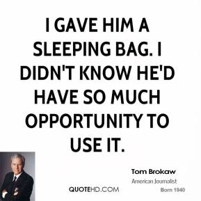 Tom Brokaw  - I gave him a sleeping bag. I didn't know he'd have so much opportunity to use it.
