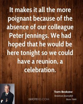 It makes it all the more poignant because of the absence of our colleague Peter Jennings. We had hoped that he would be here tonight so we could have a reunion, a celebration.