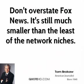 Tom Brokaw - Don't overstate Fox News. It's still much smaller than the least of the network niches.