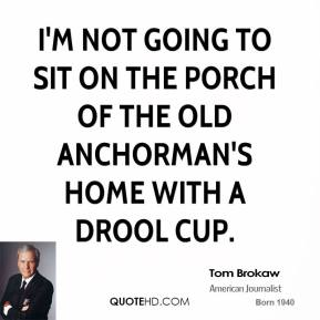 I'm not going to sit on the porch of the old anchorman's home with a drool cup.