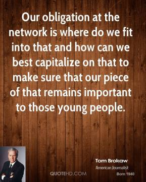 Tom Brokaw - Our obligation at the network is where do we fit into that and how can we best capitalize on that to make sure that our piece of that remains important to those young people.