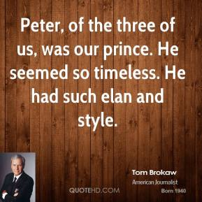 Peter, of the three of us, was our prince. He seemed so timeless. He had such elan and style.