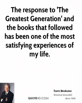 Tom Brokaw - The response to 'The Greatest Generation' and the books that followed has been one of the most satisfying experiences of my life.