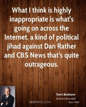 Tom Brokaw - What I think is highly inappropriate is what's going on across the Internet, a kind of political jihad against Dan Rather and CBS News that's quite outrageous.