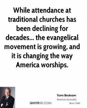 Tom Brokaw - While attendance at traditional churches has been declining for decades... the evangelical movement is growing, and it is changing the way America worships.