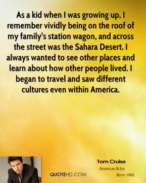 Tom Cruise  - As a kid when I was growing up, I remember vividly being on the roof of my family's station wagon, and across the street was the Sahara Desert. I always wanted to see other places and learn about how other people lived. I began to travel and saw different cultures even within America.