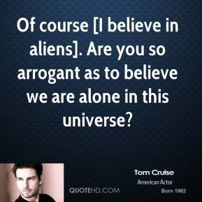 Tom Cruise  - Of course [I believe in aliens]. Are you so arrogant as to believe we are alone in this universe?